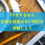 FXをするなら正確な時計を準備しよう