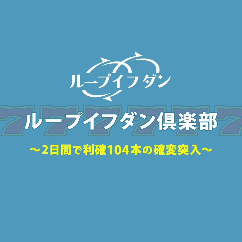 ループイフダン倶楽部3月の2日間で利確104本!